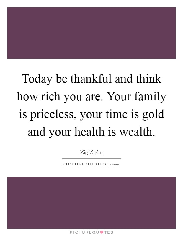 Today be thankful and think how rich you are. Your family is priceless, your time is gold and your health is wealth Picture Quote #1