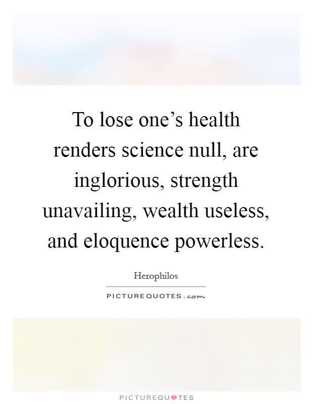 To lose one's health renders science null, are inglorious, strength unavailing, wealth useless, and eloquence powerless Picture Quote #1