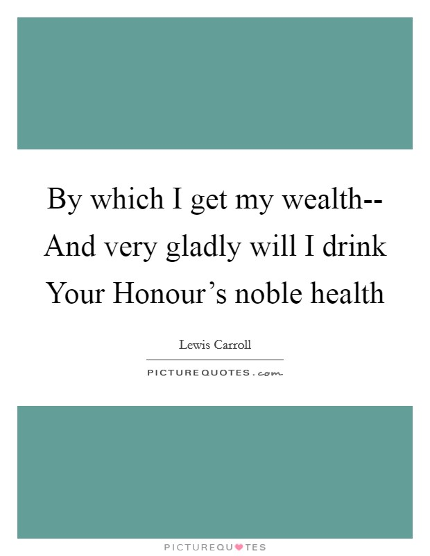 By which I get my wealth-- And very gladly will I drink Your Honour's noble health Picture Quote #1