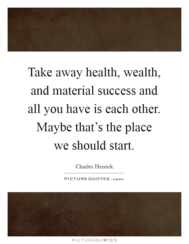 Take away health, wealth, and material success and all you have is each other. Maybe that's the place we should start Picture Quote #1