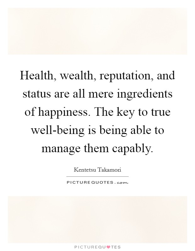 Health, wealth, reputation, and status are all mere ingredients of happiness. The key to true well-being is being able to manage them capably Picture Quote #1
