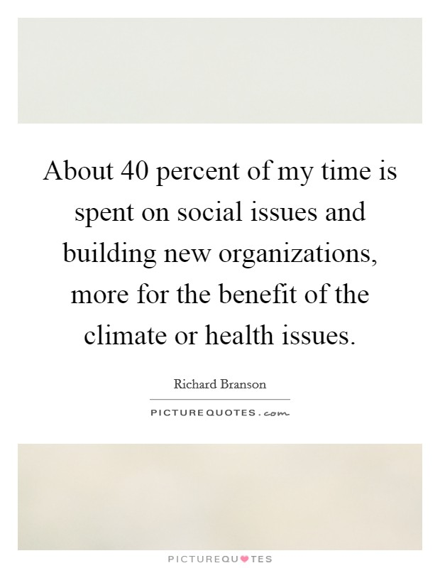 About 40 percent of my time is spent on social issues and building new organizations, more for the benefit of the climate or health issues Picture Quote #1
