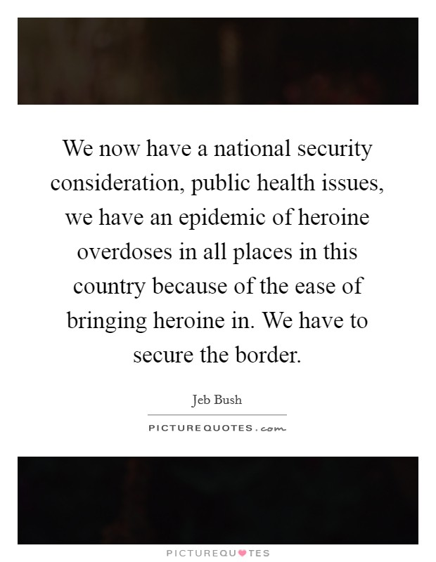 We now have a national security consideration, public health issues, we have an epidemic of heroine overdoses in all places in this country because of the ease of bringing heroine in. We have to secure the border Picture Quote #1