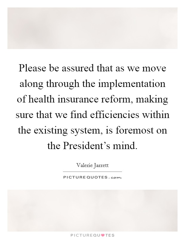 Please be assured that as we move along through the implementation of health insurance reform, making sure that we find efficiencies within the existing system, is foremost on the President's mind Picture Quote #1