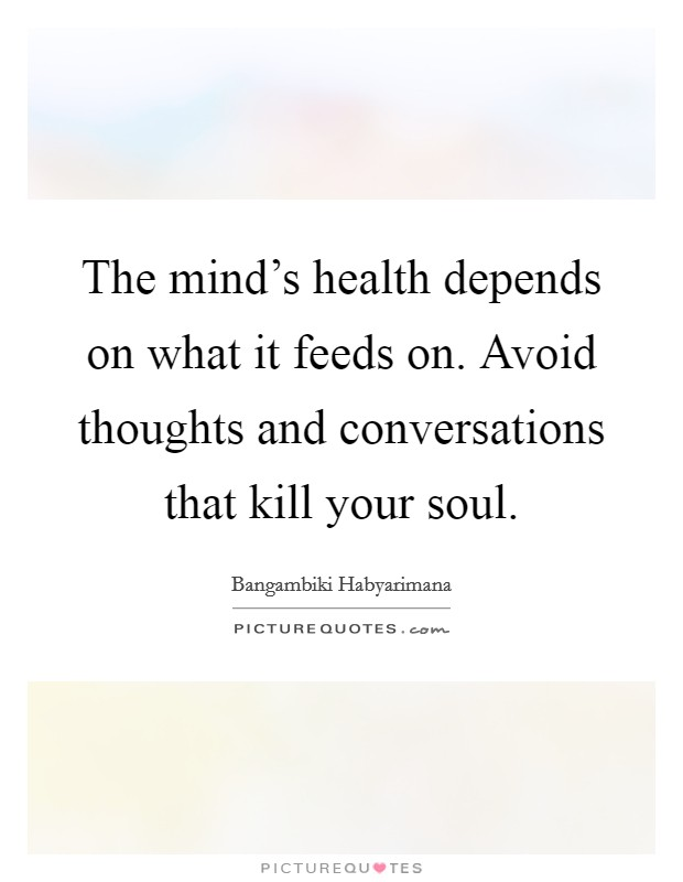 The mind's health depends on what it feeds on. Avoid thoughts and conversations that kill your soul Picture Quote #1