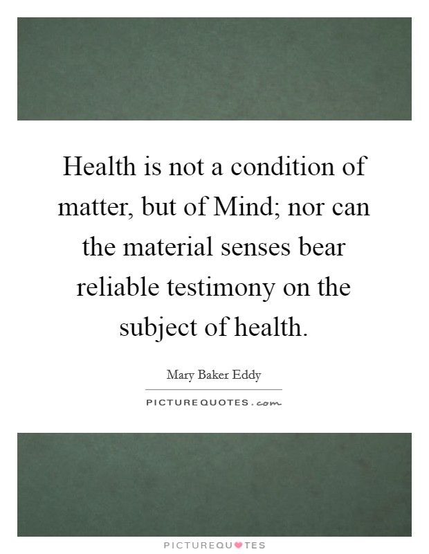 Health is not a condition of matter, but of Mind; nor can the material senses bear reliable testimony on the subject of health Picture Quote #1