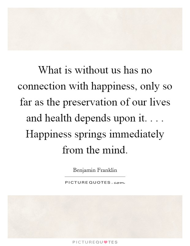 What is without us has no connection with happiness, only so far as the preservation of our lives and health depends upon it. . . . Happiness springs immediately from the mind Picture Quote #1