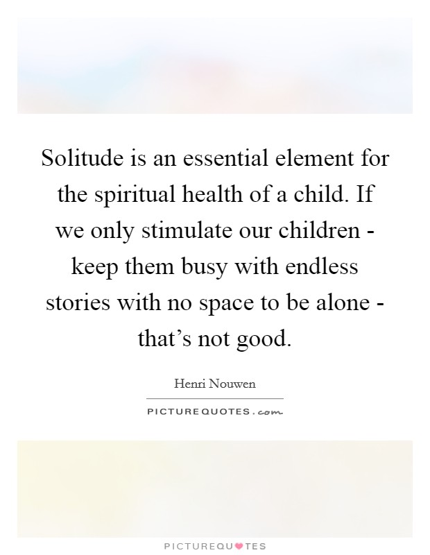 Solitude is an essential element for the spiritual health of a child. If we only stimulate our children - keep them busy with endless stories with no space to be alone - that's not good Picture Quote #1