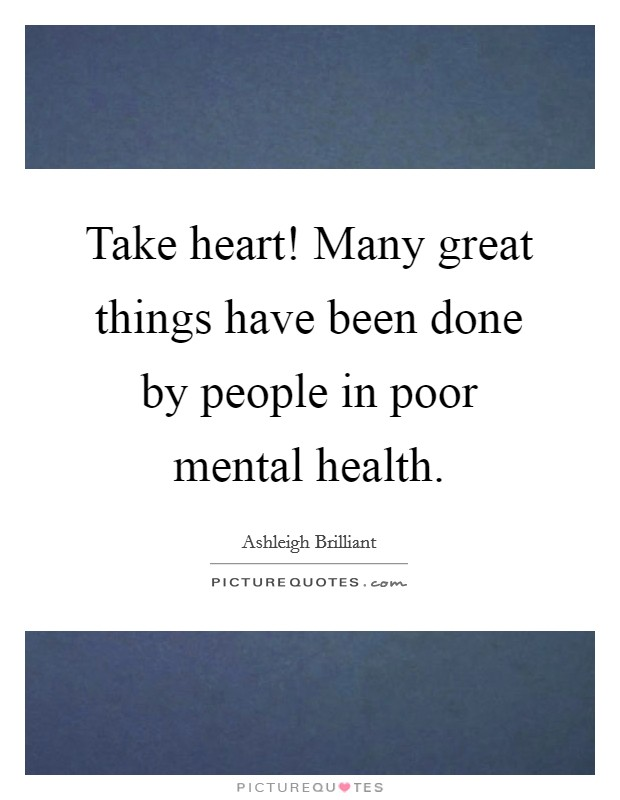 Take heart! Many great things have been done by people in poor mental health Picture Quote #1