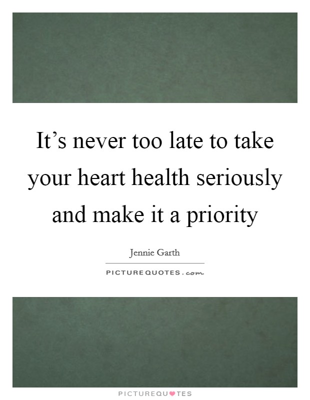 It's never too late to take your heart health seriously and make it a priority Picture Quote #1