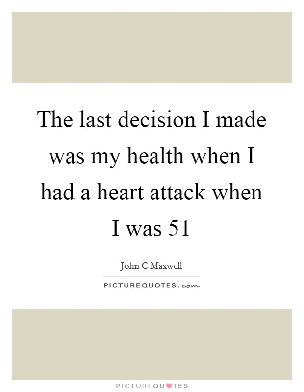 The last decision I made was my health when I had a heart attack when I was 51 Picture Quote #1