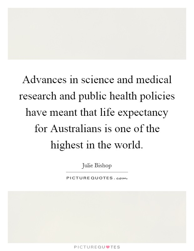 Advances in science and medical research and public health policies have meant that life expectancy for Australians is one of the highest in the world Picture Quote #1