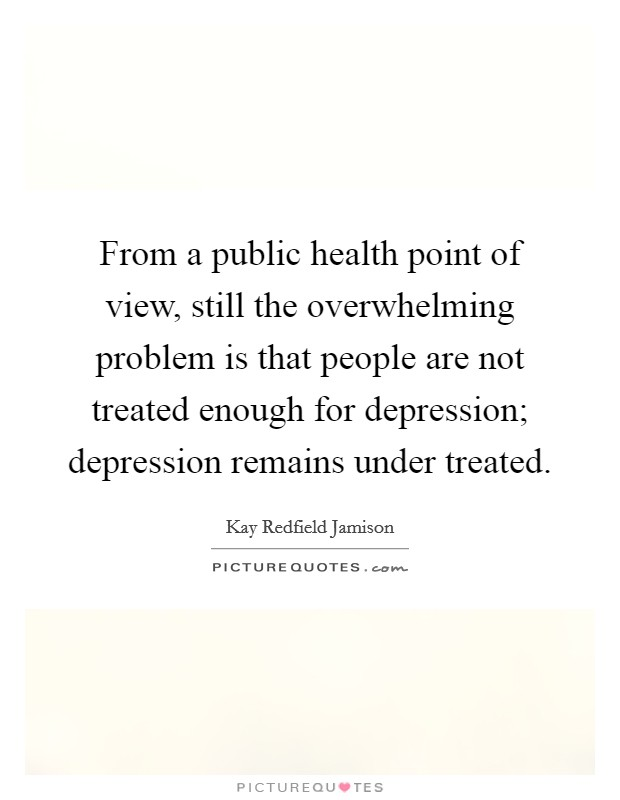 From a public health point of view, still the overwhelming problem is that people are not treated enough for depression; depression remains under treated Picture Quote #1