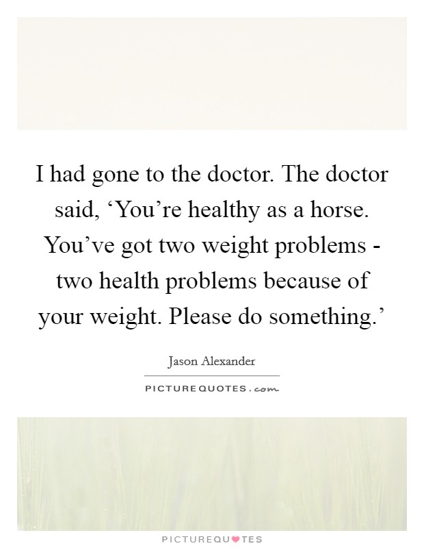 I had gone to the doctor. The doctor said, 'You're healthy as a horse. You've got two weight problems - two health problems because of your weight. Please do something.' Picture Quote #1