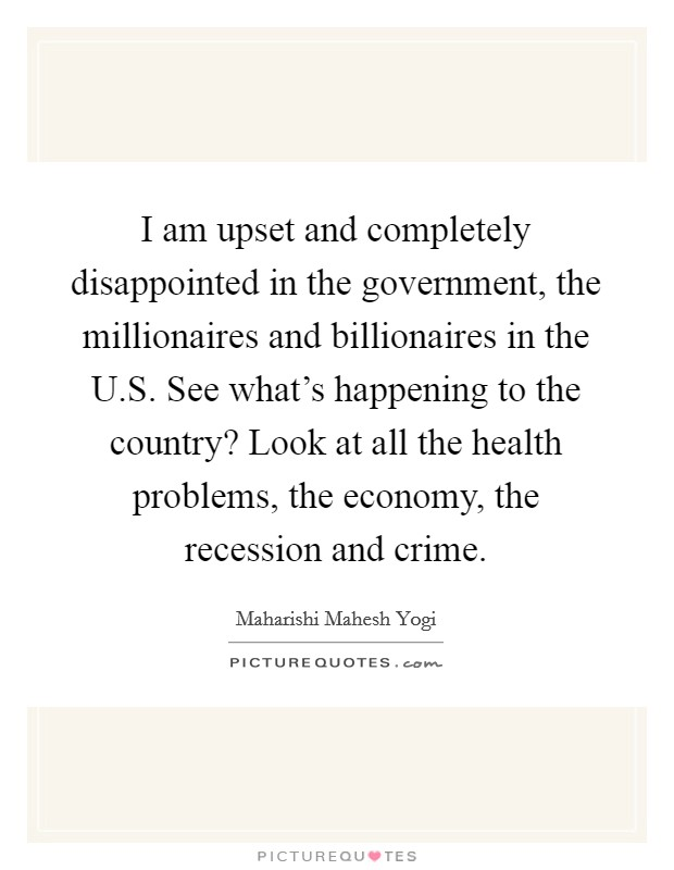 I am upset and completely disappointed in the government, the millionaires and billionaires in the U.S. See what's happening to the country? Look at all the health problems, the economy, the recession and crime Picture Quote #1