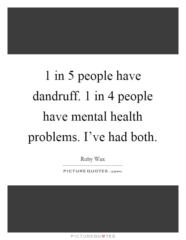 1 in 5 people have dandruff. 1 in 4 people have mental health problems. I've had both Picture Quote #1