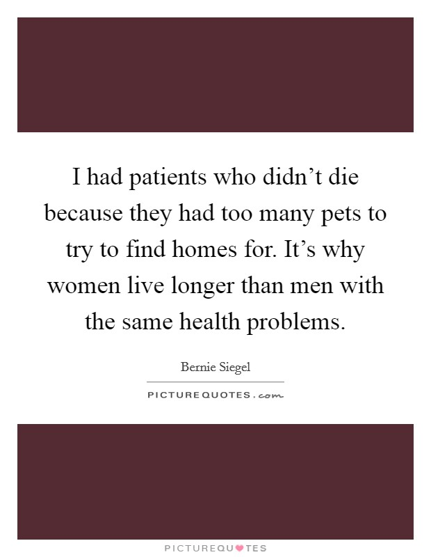 I had patients who didn't die because they had too many pets to try to find homes for. It's why women live longer than men with the same health problems Picture Quote #1
