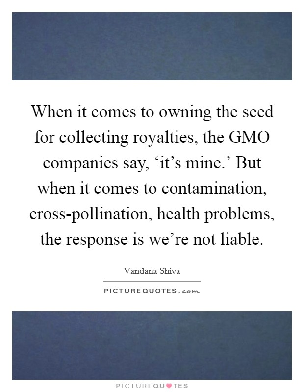 When it comes to owning the seed for collecting royalties, the GMO companies say, 'it's mine.' But when it comes to contamination, cross-pollination, health problems, the response is we're not liable. Picture Quote #1