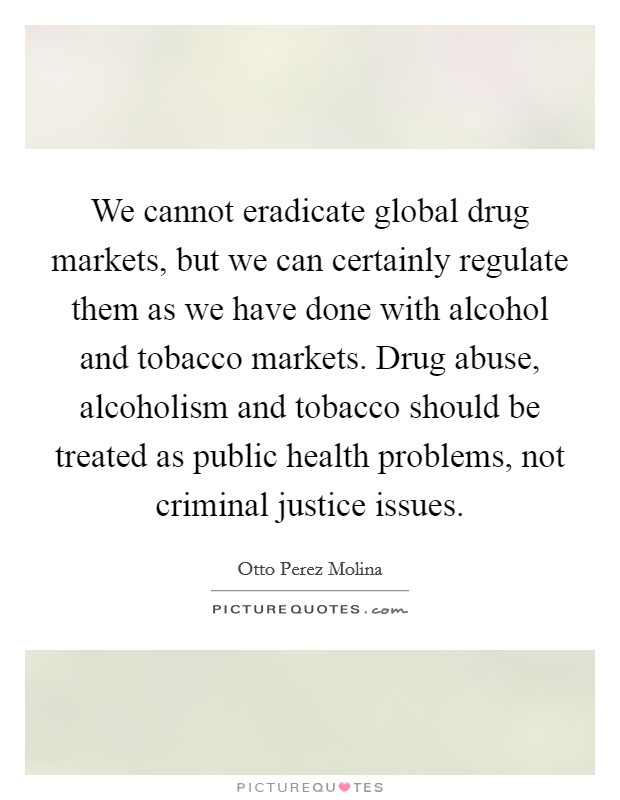 We cannot eradicate global drug markets, but we can certainly regulate them as we have done with alcohol and tobacco markets. Drug abuse, alcoholism and tobacco should be treated as public health problems, not criminal justice issues Picture Quote #1