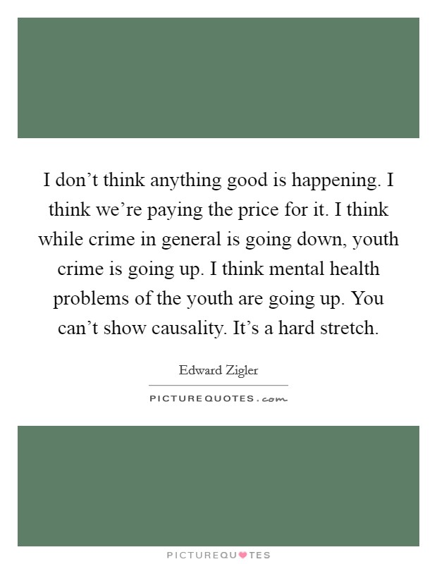 I don't think anything good is happening. I think we're paying the price for it. I think while crime in general is going down, youth crime is going up. I think mental health problems of the youth are going up. You can't show causality. It's a hard stretch Picture Quote #1
