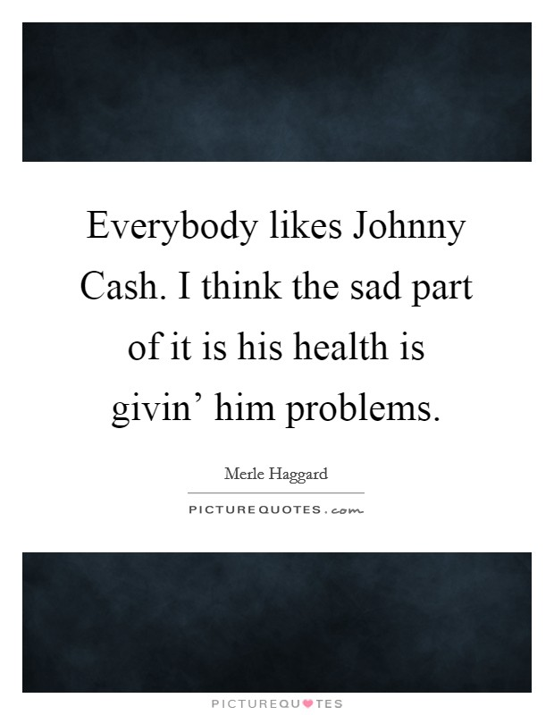 Everybody likes Johnny Cash. I think the sad part of it is his health is givin' him problems. Picture Quote #1