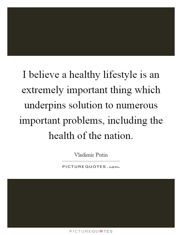 I believe a healthy lifestyle is an extremely important thing which underpins solution to numerous important problems, including the health of the nation Picture Quote #1