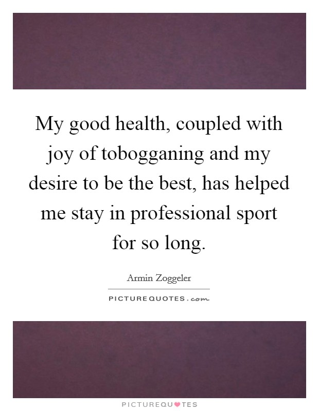 My good health, coupled with joy of tobogganing and my desire to be the best, has helped me stay in professional sport for so long Picture Quote #1