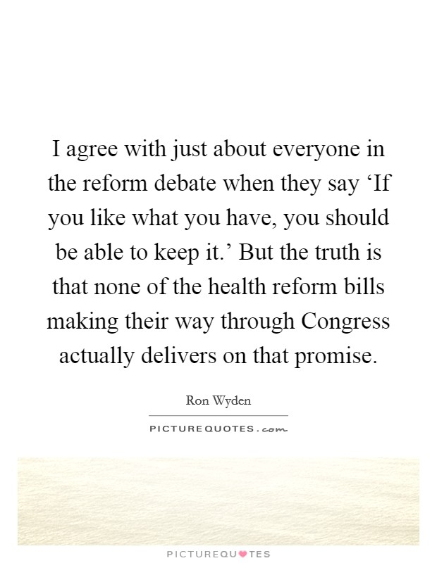 I agree with just about everyone in the reform debate when they say 'If you like what you have, you should be able to keep it.' But the truth is that none of the health reform bills making their way through Congress actually delivers on that promise Picture Quote #1