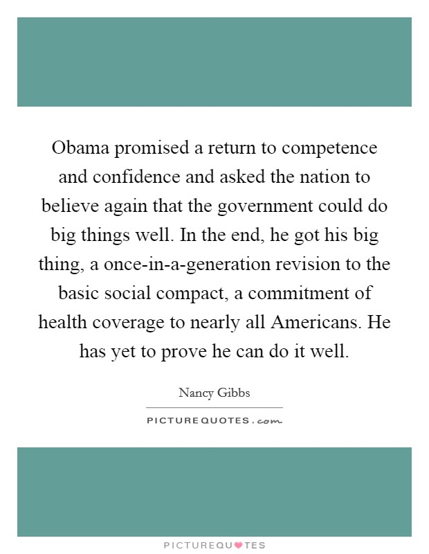 Obama promised a return to competence and confidence and asked the nation to believe again that the government could do big things well. In the end, he got his big thing, a once-in-a-generation revision to the basic social compact, a commitment of health coverage to nearly all Americans. He has yet to prove he can do it well Picture Quote #1