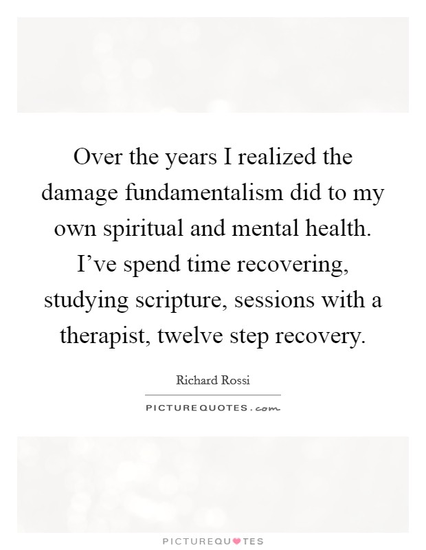 Over the years I realized the damage fundamentalism did to my own spiritual and mental health. I've spend time recovering, studying scripture, sessions with a therapist, twelve step recovery Picture Quote #1