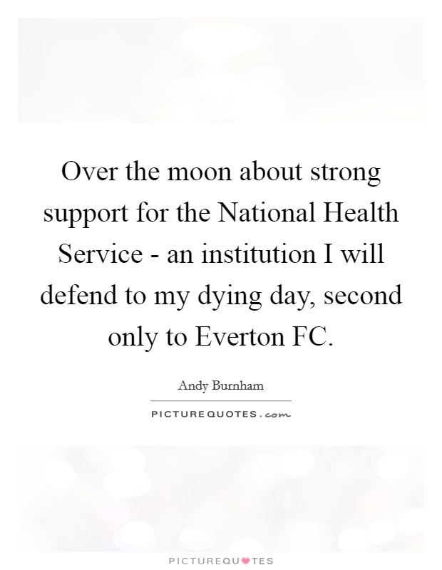 Over the moon about strong support for the National Health Service - an institution I will defend to my dying day, second only to Everton FC Picture Quote #1
