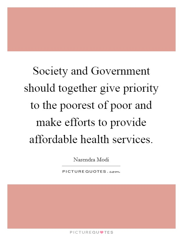 Society and Government should together give priority to the poorest of poor and make efforts to provide affordable health services Picture Quote #1