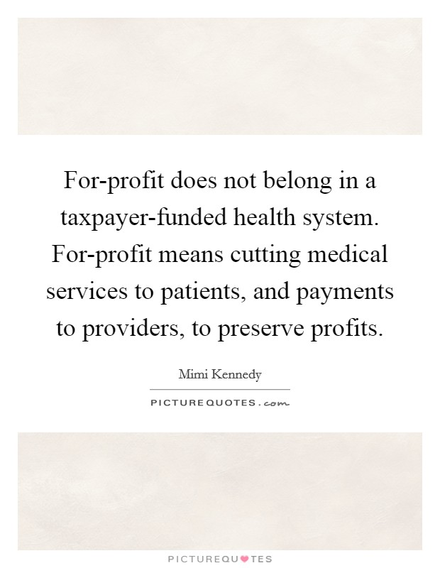 For-profit does not belong in a taxpayer-funded health system. For-profit means cutting medical services to patients, and payments to providers, to preserve profits Picture Quote #1