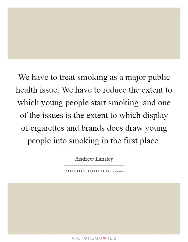 We have to treat smoking as a major public health issue. We have to reduce the extent to which young people start smoking, and one of the issues is the extent to which display of cigarettes and brands does draw young people into smoking in the first place Picture Quote #1