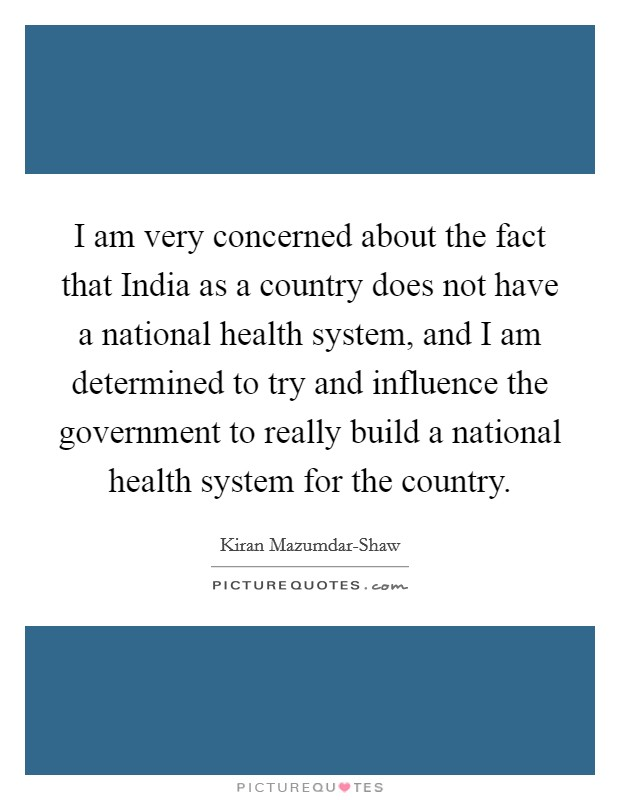 I am very concerned about the fact that India as a country does not have a national health system, and I am determined to try and influence the government to really build a national health system for the country Picture Quote #1