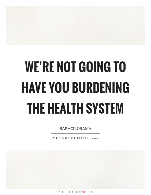 We're not going to have you burdening the health system Picture Quote #1