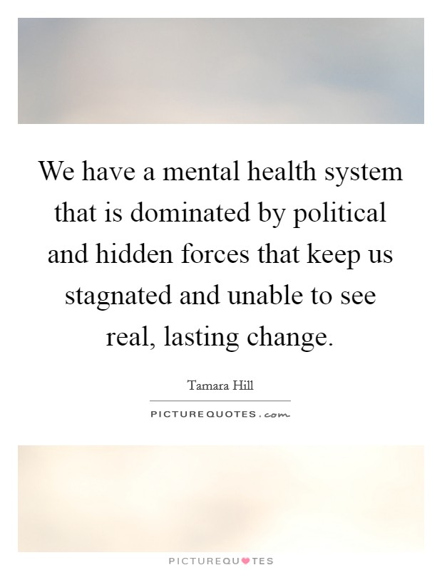 We have a mental health system that is dominated by political and hidden forces that keep us stagnated and unable to see real, lasting change Picture Quote #1