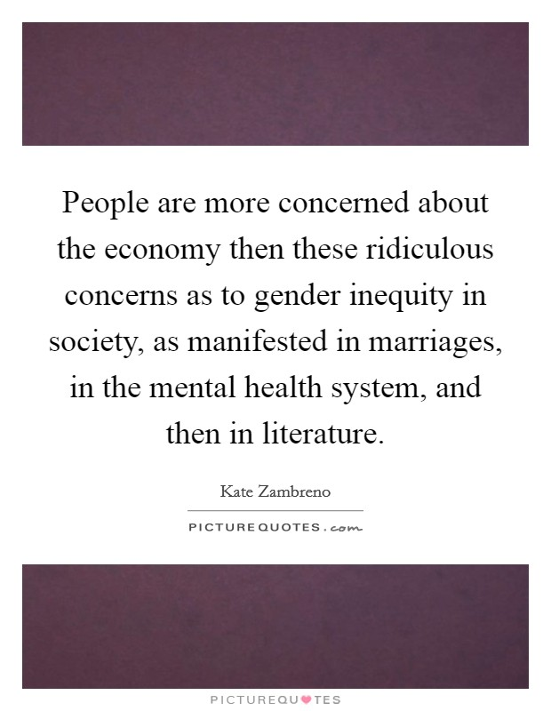 People are more concerned about the economy then these ridiculous concerns as to gender inequity in society, as manifested in marriages, in the mental health system, and then in literature Picture Quote #1