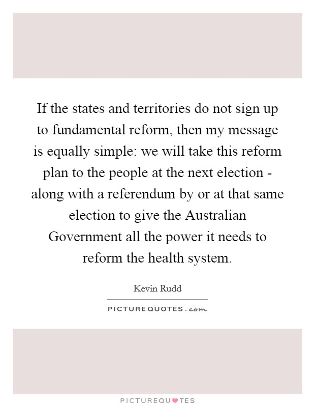 If the states and territories do not sign up to fundamental reform, then my message is equally simple: we will take this reform plan to the people at the next election - along with a referendum by or at that same election to give the Australian Government all the power it needs to reform the health system Picture Quote #1