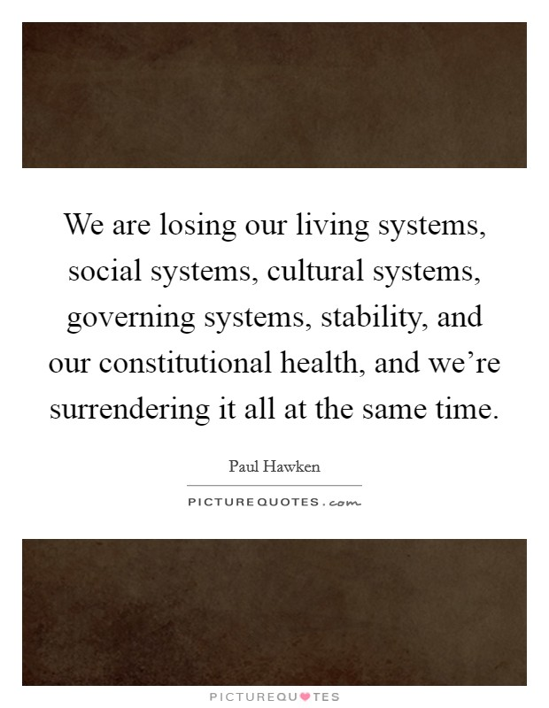 We are losing our living systems, social systems, cultural systems, governing systems, stability, and our constitutional health, and we're surrendering it all at the same time Picture Quote #1
