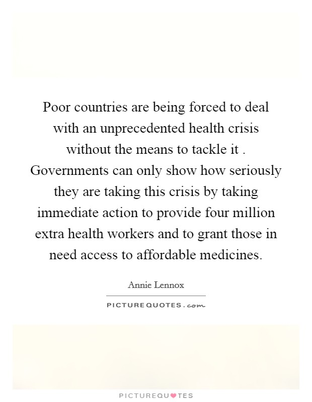 Poor countries are being forced to deal with an unprecedented health crisis without the means to tackle it . Governments can only show how seriously they are taking this crisis by taking immediate action to provide four million extra health workers and to grant those in need access to affordable medicines Picture Quote #1