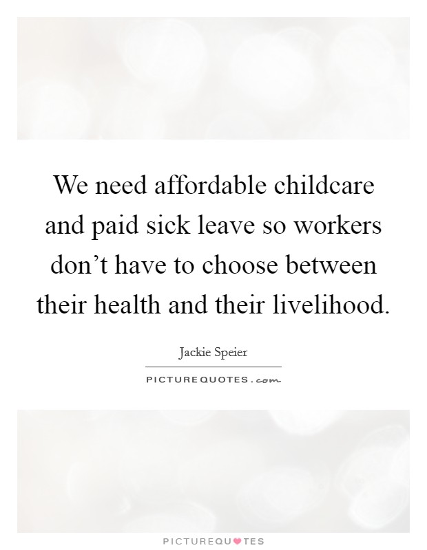 We need affordable childcare and paid sick leave so workers don't have to choose between their health and their livelihood Picture Quote #1