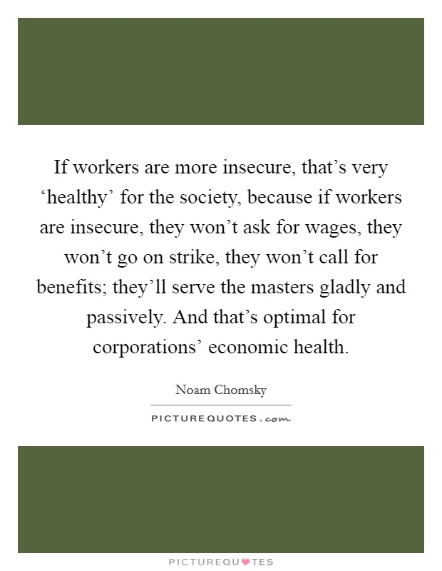If workers are more insecure, that's very 'healthy' for the society, because if workers are insecure, they won't ask for wages, they won't go on strike, they won't call for benefits; they'll serve the masters gladly and passively. And that's optimal for corporations' economic health Picture Quote #1