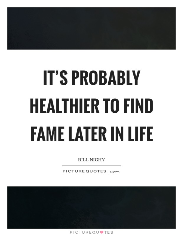 It's probably healthier to find fame later in life Picture Quote #1