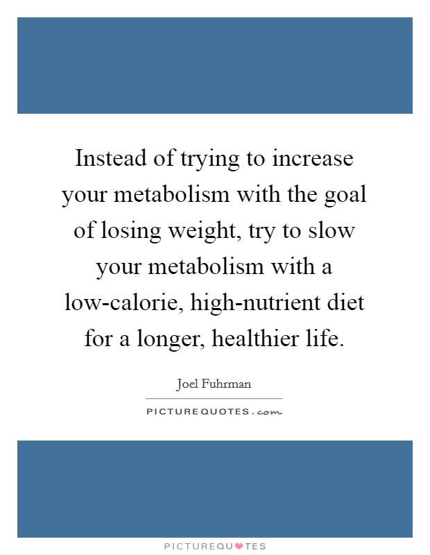 Instead of trying to increase your metabolism with the goal of losing weight, try to slow your metabolism with a low-calorie, high-nutrient diet for a longer, healthier life Picture Quote #1