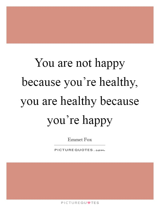 You are not happy because you're healthy, you are healthy because you're happy Picture Quote #1