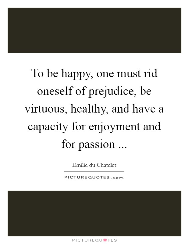 To be happy, one must rid oneself of prejudice, be virtuous, healthy, and have a capacity for enjoyment and for passion  Picture Quote #1