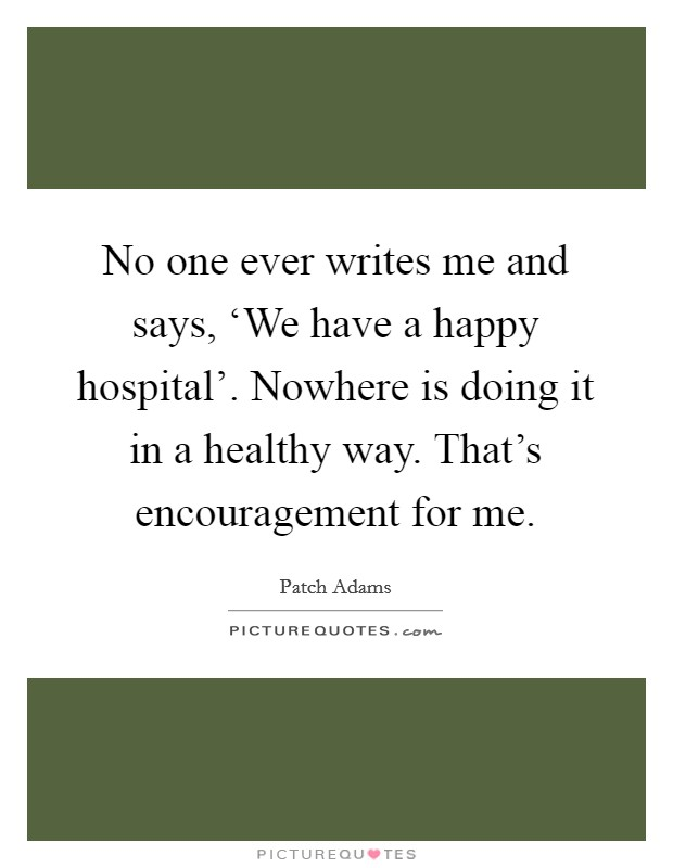 No one ever writes me and says, 'We have a happy hospital'. Nowhere is doing it in a healthy way. That's encouragement for me. Picture Quote #1