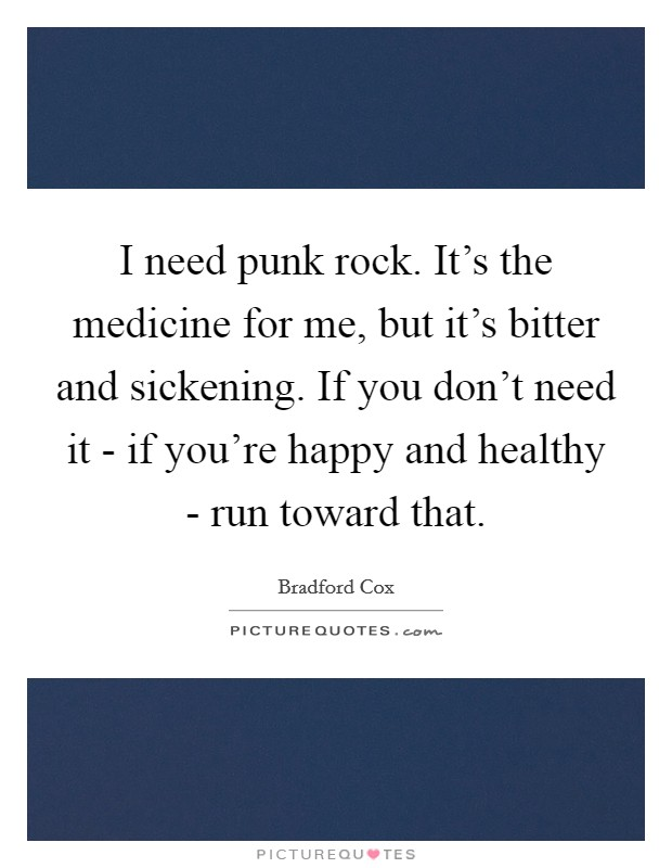 I need punk rock. It's the medicine for me, but it's bitter and sickening. If you don't need it - if you're happy and healthy - run toward that Picture Quote #1
