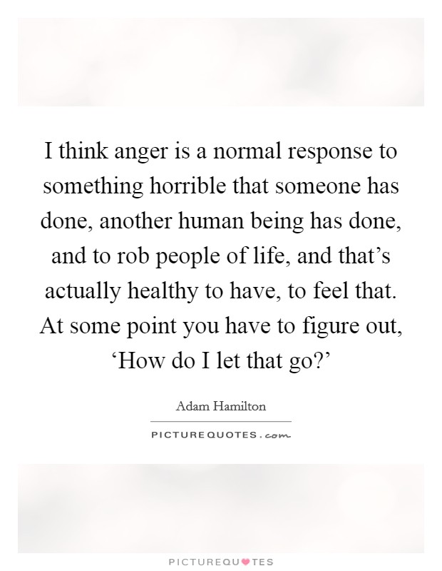 I think anger is a normal response to something horrible that someone has done, another human being has done, and to rob people of life, and that's actually healthy to have, to feel that. At some point you have to figure out, 'How do I let that go?' Picture Quote #1
